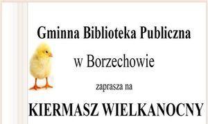 Gminna Biblioteka Publiczna w Borzechowie zaprasza na KIERMASZ WIELKANOCNY