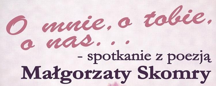 """""""O mnie, o tobie, o nas"""" spotkanie z poezją Małgorzaty Skomry"""