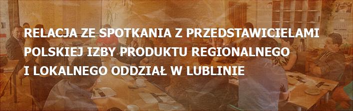 Relacja ze spotkania z przedstawicielami Polskiej Izby Produktu Regionalnego i Lokalnego Oddział w Lublinie