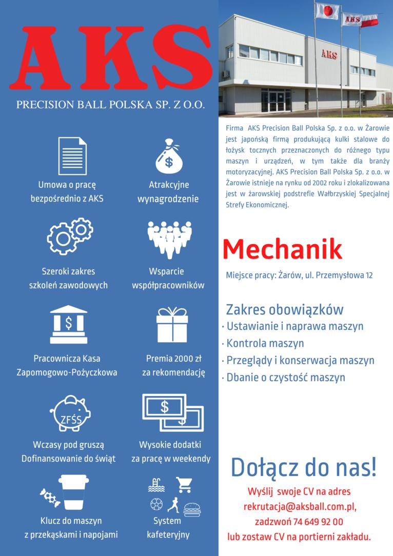 ogłoszenie Firma AKS Precision Ball Polska Sp. z o.o w Żarowie jest japońską firmą produkującą kulki stalowe do łożysk tocznych przeznaczonych do różnego typu maszyn i urządzeń, w tym także dla branży motoryzacyjnej. AKS Precision Ball Polska Sp. z o.o w Żarowie istnieje na rynku od 2002 roku i zlokalizowana jest w żarowskiej podstrefie Wałbrzyskiej  Mechanik Miejsce pracy: Żarów, ul. Przemysłowa 12 szkoleń  Zakres obowiązków · Ustawianie i naprawa maszyn - Kontrola maszyn - Przeglądy i konserwacja maszyn · Dbanie o czystość maszyn  Dołącz do nas! Wyślij swoje CV na adres rekrutacja@aksball.com.pl,  zadzwoń 74 649 92 00 z  lub zostaw CV na portierni zakładu.