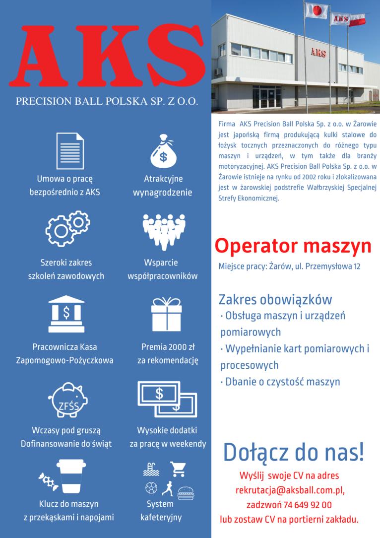 ogłoszenie  Firma AKS Precision Ball Polska Sp. z o.o. w Żarowie jest japońską firmą produkującą kulki stalowe do łożysk tocznych przeznaczonych do różnego typu maszyn i urządzeń, w tym także dla branży motoryzacyjnej. AKS Precision Ball Polska Sp. z o.o. w Żarowie istnieje na rynku od 2002 roku i zlokalizowana jest w żarowskiej podstrefie Wałbrzyskiej Specjalnej Strefy Ekonomicznej. Operator maszyn  Miejsce pracy: Żarów, ul. Przemysłowa 12  Zakres obowiązków · Obsługa maszyn i urządzeń pomiarowych · Wypełnianie kart pomiarowych i  procesowych · Dbanie o czystość maszyn Dołącz do nas! Wyślij swoje CV na adres rekrutacja@aksball.com.pl,   zadzwoń 74 649 92 00 z  lub zostaw CV na portierni zakładu.