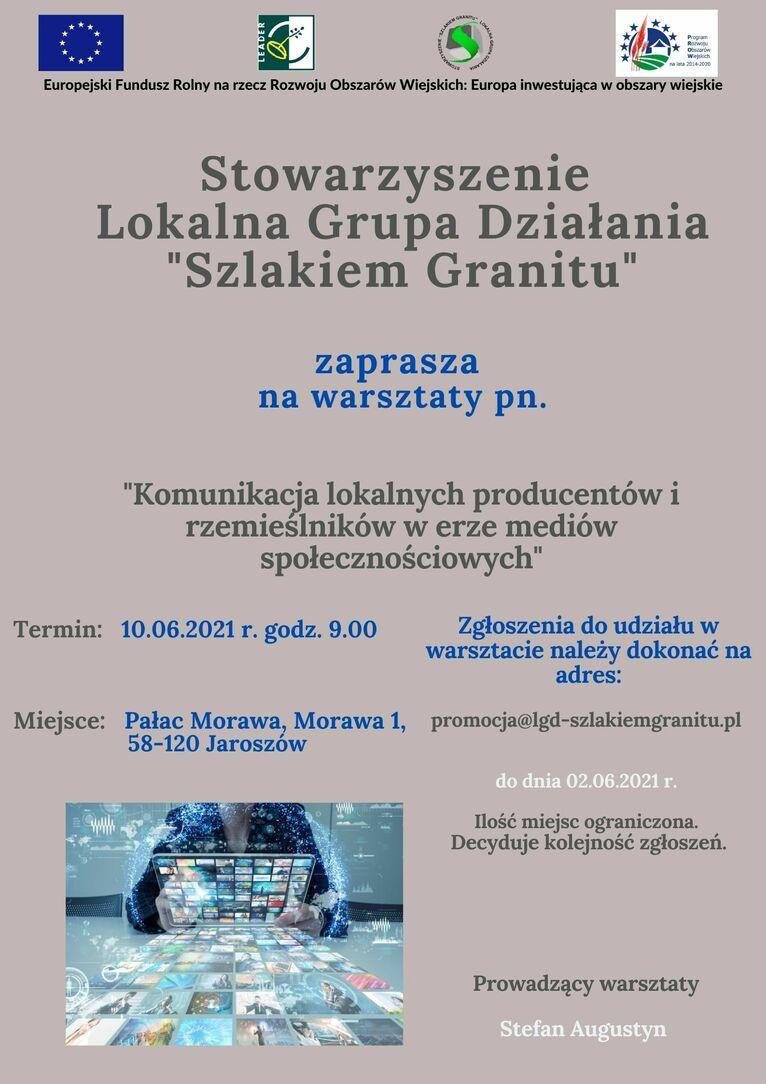 """plakat warsztaty LGD  Stowarzyszenie Lokalna Grupa Działania """"Szlakiem Granitu"""" zaprasza na warsztaty pn. """"Komunikacja lokalnych producentów i rzemieślników w erze mediów społecznościowych"""" Zgłoszenia do udziału w warsztacie należy dokonać na adres: Termin: 10.06.2021 r. godz. 9.00 Miejsce: Pałac Morawa, Morawa 1, promocja@lgd-szlakiemgranitu.pl 58-120 Jaroszów do dnia 02.06.2021 r. Ilość miejsc ograniczona. Decyduje kolejność zgłoszeń. Prowadzący warsztaty Stefan Augustyn"""