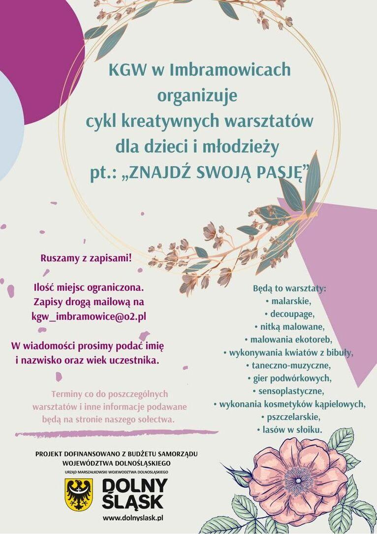 """plakat KWG zajęcia KGW w Imbramowicach organizuje cykl kreatywnych warsztatów dla dzieci i młodzieży pt.: """"ZNAJDŹ SWOJĄ PASJĘ Ruszamy z zapisami! Ilość miejsc ograniczona. Zapisy drogą mailową na kgw_imbramowice@o2.pl Będą to warsztaty: • malarskie, • decoupage, • nitką malowane, • malowania ekotoreb, • wykonywania kwiatów z bibuły, • taneczno-muzyczne, • gier podwórkowych, • sensoplastyczne, • wykonania kosmetyków kąpielowych, • pszczelarskie, • lasów w słoiku. W wiadomości prosimy podać imię i nazwisko oraz wiek uczestnika. Terminy co do poszczególnych warsztatów i inne informacje podawane będą na stronie naszego sołectwa. PROJEKT DOFINANSOWANO Z BUDŻETU SAMORZĄDU WOJEWÓDZTWA DOLNOŚLĄSKIEGO URZĄD MARSZAŁKOWSKI WOJEWÓDZTWA DOLNOŚLĄSKIEGO DOLNY ŚLĄSK www.dolnyslask.pl"""