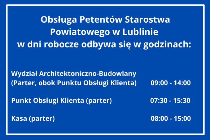 Obsługa Petentów Starostwa Powiatowego w Lublinie w dni robocze odbywa się w godzinach: Wydział Architektoniczno-Budowlany (parter) przyjmuje petentów w godzinach 09:00 - 14:00. Punkt Obsługi Klienta (parter) obsługuje interesantów w godzinach 07:30 - 15:30. Kasa (parter) czynna jest w godzinach 08:00 - 15:00