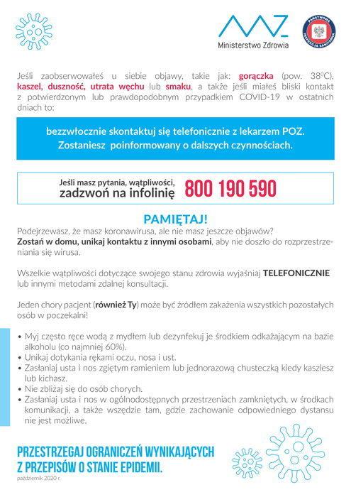 Plakat informacyjny Ministerstwo Zdrowia Jeśli zaobserwowałeś u siebie objawy, takie jak: gorączka (pow. 38°C). Kaszel, duszność, utrata węchu lub smaku, a także jeśli miałeś bliski kontakt z potwierdzonym lub prawdopodobnym przypadkiem COVID-19 w ostatnich dniach to: bezzwłocznie skontaktuj się telefonicznie z lekarzem POZ. Zostaniesz poinformowany o dalszych czynnościach. Jeśli masz pytania, wątpliwości, 800 190 590 PAMIĘTAJ! Podejrzewasz, że masz koronawirusa, ale nie masz jeszcze objawów? Zostań w domu, unikaj kontaktu z innymi osobami, aby nie doszło do rozprzestrzeń- niania się wirusa. Wszelkie wątpliwości dotyczące swojego stanu zdrowia wyjaśniaj TELEFONICZNIE lub innymi metodami zdalnej konsultacji. Jeden chory pacjent (również Ty) może być źródłem zakażenia wszystkich pozostałych osób w poczekalni! • Myj często ręce wodą z mydłem lub dezynfekuj je środkiem odkażającym na bazie alkoholu (co najmniej 60%). Unikaj dotykania rękami oczu, nosa i ust. Zasłaniaj usta i nos zgiętym ramieniem lub jednorazową chusteczką kiedy kaszlesz lub kichasz. • Nie zbliżaj się do osób chorych. • Zasłaniaj usta i nos w ogólnodostępnych przestrzeniach zamkniętych, w środkach komunikacji, a także wszędzie tam, gdzie zachowanie odpowiedniego dystansu nie jest możliwe. PRZESTRZEGAJ OGRANICZEŃ WYNIKAJĄCYCH Z PRZEPISÓW O STANIE EPIDEMII. październik 2020 r.