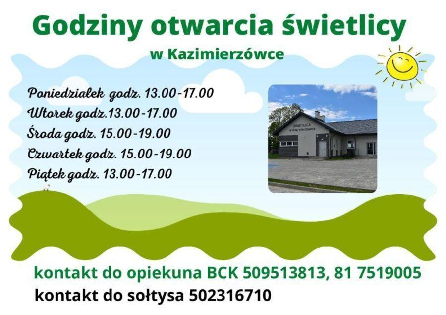 Plakat: Godziny otwarcia świetlicy w Kazimierzówce Poniedzialek godz. 13.00-17.00 Wtorek godz. 13.00-17.00 Środa godr. 15.00-19.00 Czwartek godz. 15.00-19.00 Piątek godz. 13.00-17.00 kontakt do opiekuna BCK 509513813, 81 7519005 kontakt do sołtysa 502316710