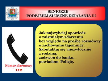 Slajd z napisem: SENIORZE PODEJMUJ SŁUSZNE DZIAŁANIA !!! KMP LUBLIN Jak najszybciej opowiedz o zaistniałym zdarzeniu bez względu na prośbę rozmówcy o zachowaniu tajemnicy. Skontaktuj się niezwłocznie z rodziną, zadzwoń do banku, powiadom Policję. Numer alarmowy 112