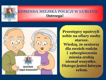 Slajd z napisem: KOMENDA MIEJSKA POLICJI W LUBLINIE Ostrzega! KMP LUBLIN Przestępcy upatrzyli sobie na ofiary osoby starsze. Wiedzą, że seniorzy dla swoich rodzin i zabezpieczenia mienia zrobią niemal wszystko. Dlatego jesteś łatwym celem. SENIORZE BĄDŹ ROZWAŻNY