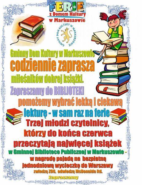 Plakat Ferie z Domem Kultury w Markuszowie Gminny Dom Kultury w Markuszowie codziennie zaprasza miłośników dobrej książki. Zapraszamy do BIBLIOTEKI pomożemy wybrać lekką i ciekawą lekturę - w sam raz na ferie Trzej młodzi czytelnicy, którzy do końca czerwca przeczytają najwięcej książek w Gminnej Bibliotece Publicznej w Markuszowie w nagrodę pojadą na bezpłatną Jednodniową wycieczkę do Warszawy zwiedzą ZOO, odwiedzą McDonalda Itd. Zapraszany