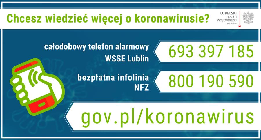 Chcesz wiedzieć więcej o koronawirusie? Całodobowy telefon alarmowy WSSE Lublin: 693 397 185 bezpłatna infolinia NFZ 800 190 590 gov.pl/koronawirus