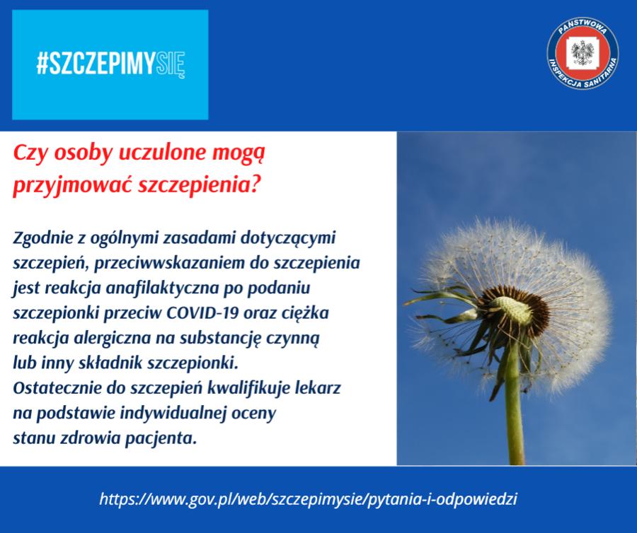 Grafika z napisami: PANSTWORT #SZCZEPIMYSIE INSPEKCI BANITAR Czy osoby uczulone mogą przyjmować szczepienia? Zgodnie z ogólnymi zasadami dotyczącymi szczepień, przeciwwskazaniem do szczepienia jest reakcja anafilaktyczna po podaniu szczepionki przeciw COVID-19 oraz ciężka reakcja alergiczna na substancję czynną lub inny składnik szczepionki. Ostatecznie do szczepień kwalifikuje lekarz na podstawie indywidualnej oceny stanu zdrowia pacjenta. https://www.gov.pl/web/szczepimysie/pytania-i-odpowiedzi TARNA