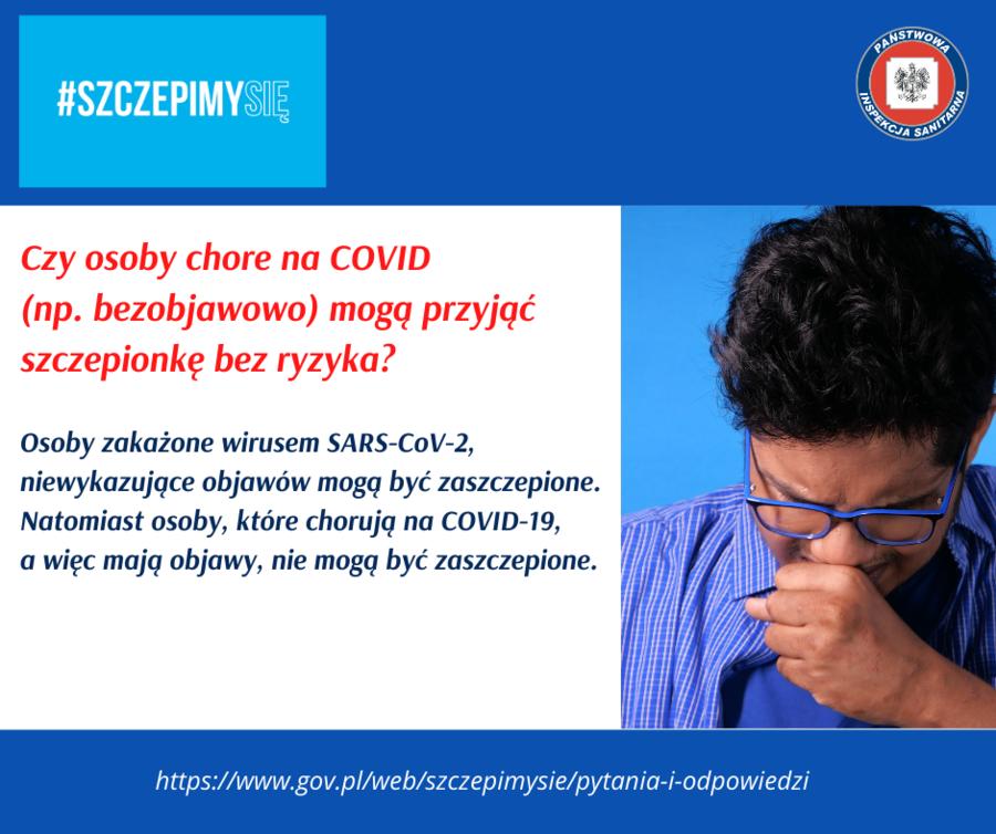Grafika z napisami: INSTWOND #SZCZEPIMYSIE INSPEKCI SANITARNA Czy osoby chore na COVID (np. bezobjawowo) mogą przyjąć Szczepionkę bez ryzyka? Osoby zakażone wirusem SARS-CoV-2, niewykazujące objawów mogą być zaszczepione. Natomiast osoby, które chorują na COVID-19, a więc mają objawy, nie mogą być zaszczepione. https://www.gov.pl/web/szczepimysie/pytania-i-odpowiedzi