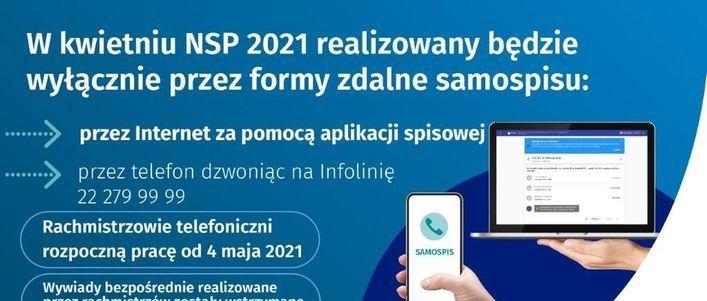 Grafika z napisami: W kwietniu NSP 2021 realizowany będzie wyłącznie przez formy zdalne samospisu: przez Internet za pomocą aplikacji spisowej przez telefon dzwoniąc na Infolinię 22 279 99 99 Rachmistrzowie telefoniczni rozpoczną pracę od 4 maja 2021 SAMOSPIS Wywiady bezpośrednie realizowane