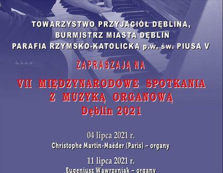 Kawałek plakatu: TOWARZYSTWO PRZYJACIÓŁ DĘBLINA, BURMISTRZ MIASTA DĘBLIN PARAFIA RZYMSKO-KATOLICKA p.w. św. PIUSA V ZAPRASZAJĄ NA VII MIĘDZYNARODOWE SPOTKANIA Z MUZYKĄ ORGANOWĄ Dęblin 2021 04 lipca 2021 r. Christophe Martin-Maëder (Paris) – organy 11 lipca 2021 r. Eugeniusz Wawrzyniak -