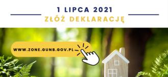 Grafika z napisami:  1 LIPCA 2021 ZŁÓŻ DEKLARACJĘ WWW.ZONE.GUNB.GOV.PL-