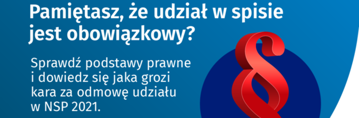 baner z napisami: Pamiętasz, że udział w spisie jest obowiązkowy? Sprawdź podstawy prawne i dowiedz się jaka grozi kara za odmowę udziału w NSP 2021. Więcej informacji na ( spis.gov.pl