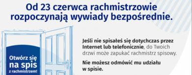 Baner z informacjami: Od 23 czerwca rachmistrzowie rozpoczynają wywiady bezpośrednie. Jeśli nie spisateś się dotychczas przez Internet lub telefonicznie, do Twoich drzwi może zapukać rachmistrz spisowy. Otwórz się na spis z rachmistrzem! Nie możesz odmówić mu udziału w spisie. Więcej informacji na spis.gov.pl 0 Liczymy się DLA POLSKI! GUS NSP 2021