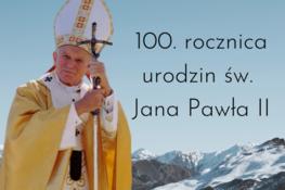 Grafika przedstawia Jana Pawła II na tle gór oraz napis: 100. rocznica urodzin św. Jana Pawła II