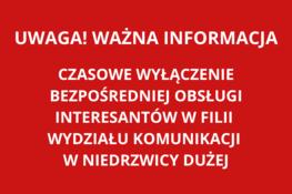 napis na czerwonym tle: Uwaga! Czasowe wyłączenie bezpośredniej obsługi interesantów w filii wydziału komunikacji w Niedrzwicy Dużej