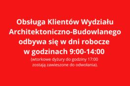 czerwone tło i biały napis: Obsługa Klientów Wydziału Architektoniczno-Budowlanego odbywa się w dni robocze w godzinach 9:00-14:00 (wtorkowe dyżury do godziny 17:00 – zostają zawieszone do odwołania).