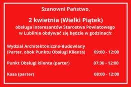 Obsługa interesantów Starostwa Powiatowego w Lublinie w dniu 2 kwietnia (Wielki Piątek) Wydział Architektoniczno-Budowlany   (Parter, obok Punktu Obsługi Klienta)        09:00 - 14:00  Punkt Obsługi klienta (parter)                      07:30 - 15:30  Kasa (parter)                                                       08:00 - 15:00