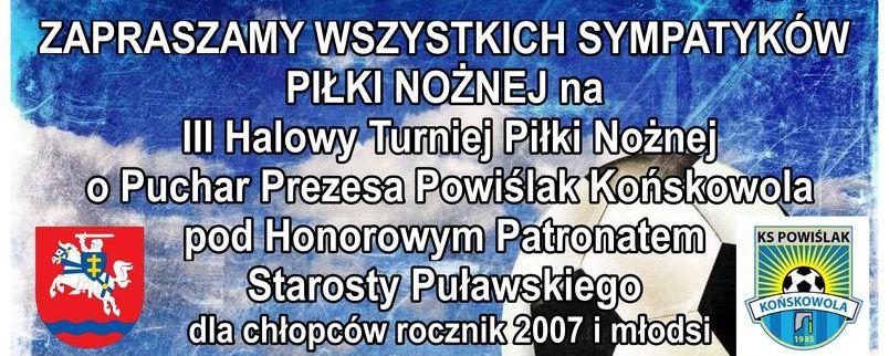 III Halowy Turniej Piłki Nożnej o Puchar Prezesa KS Powiślak Końskowola pod patronatem Starosty Puławskiego. Herb powiatu, logo KS Powiślak, data.