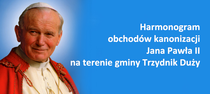 Harmonogram obchodów kanonizacji Jana Pawła II na terenie gminy Trzydnik Duży