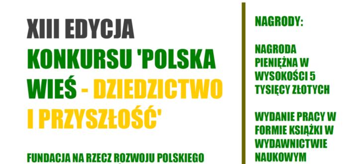 Kawałek plakatu z niusa z napisami POLSKA WIES Fundacja na rzecz Rozwoju Polskiego Rolnictwa XIII EDYCJA KONKURSU 'POLSKA WIEŚ - DZIEDZICTWO I PRZYSZŁOŚĆ NAGRODY: NAGRODA PIENIĘŻNA W WYSOKOŚCI 5 TYSIĘCY ZŁOTYCH WYDANIE PRACY W FORMIE KSIĄŻKI