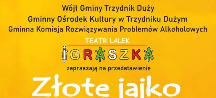 Kawałek plakatu: Wójt Gminy Trzydnik Duży Gminny Ośrodek Kultury w Trzydniku Dużym Gminna Komisja Rozwiązywania Problemów Alkoholowych TEATR LALEK IGRASZKA zapraszają na przedstawienie Złote jajko