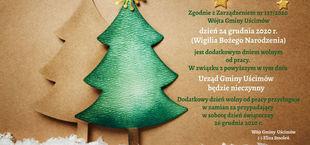 grafika choinki z napisem Zgodnie z Zarządzeniem nr 127/2020 Wójta Gminy Uścimów dzień 24 grudnia 2020 r. (Wigilia Bożego Narodzenia) jest dodatkowym dniem wolnym od pracy. W związku z powyższym w tym dniu Urząd Gminy Uścimów będzie nieczynny Dodatkowy dzień wolny od pracy przysługuje w zamian za przypadający w sobotę dzień świąteczny 26 grudnia 202 r. Wójt Gminy Uścimów () Eliza Smoleń