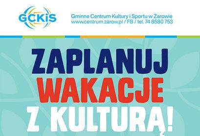 plakat: GCKİS Gminne Centrum Kultury i Sportu w Żarowie www.centrum.zarow.pl /FB/ tel. 74 8580 753 ZAPLANUJ WAKACJE Z KULTURĄ!