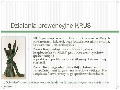 """Działania prewencyjne KRUS KRUS promuje wyroby dla rolnictwa o najwyższych parametrach jakości, bezpieczeństwa użytkowania, nowoczesne konstrukcyjnie. Prezes Kasy nadaje zezwolenia na """"Znak Bezpieczeństwa KRUS"""" producentom wyrobów sprawdzonych w praktyce, poddanych dodatkowej dobrowolnej atestacji. Prezes Kasy nagradza statuetką """"Dobrosław"""" i wyróżnieniami targowymi wyroby zwiększające bezpieczeństwo pracy w gospodarstwie rolnym. """"Dobrosław"""" - sława producentom, zwiększającym bezpieczeństwo pracy w gospodarstwie rolnym"""