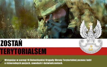 Pklakat: ZOSTAŃ TERYTORIALSEM Wstępując w szeregi 16 Dolnośląskiej Brygady Obrony Terytorialnej poznasz ludzi o różnorodnych pasjach, zawodach i doświadczeniach.