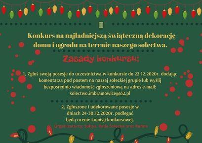 Plakat Konkurs Imbramowice Konkurs na najladniejszą świąteczną dekorację domu i ogrodu na terenie naszego sołectwa. Zasady konkursu: 1. Zgłoś swoją posesje do uczestnictwa w konkursie do 22.12.2020r. dodając komentarza pod postem na naszej sołeckiej grupie lub wyślij bezpośrednio wiadomość zgłoszeniową na adres e-mail: solectwo.imbramowice@o2.pl 2. Zgłoszone i udekorowane posesje w dniach 24-30.12.2020r. podlegać będą ocenie komisji konkursowej. Organizatorzy: Soltys, Rada Sołecka oraz Radna