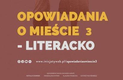 Plakat OPOWIADANIA O MIEŚCIE 3 - LITERACKO 0000 www.inicjatywab.pl/opowiadaniaomiescie3 opowiadania tworzą żarowskie autorki NATALIA DOMINIK MAGDALENA RYPAN KLAUDIA PIASECKA KATARZYNA REMBISZ