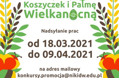 Plakat konkurs wielkanocny Koszyczek i Palmę Wielkan cna Nadsyłanie prac od 18.03.2021 do 09.04.2021 na adres mailowy konkursy.promocja@nikidw.edu.pl
