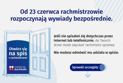 Grafika: Od 23 czerwca rachmistrzowie rozpoczynają wywiady bezpośrednie. Jeśli nie spisałeś się dotychczas przez Internet lub telefonicznie, do Twoich drzwi może zapukać rachmistrz spisowy. Otwórz się Nie możesz odmówić mu udziału w spisie. na spis z rachmistrzem! Liczymy się Sprawdź szczegóły DLA POLSKI!