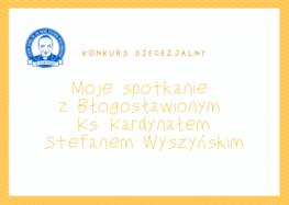 Konkurs archidiecezjalny ''Moje spotkanie z Błogosławionym  Ks. Kardynałem Stefanem Wyszyńskim''