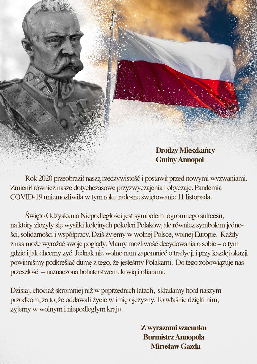 Drodzy Mieszkańcy Gminy Annopol    Rok 2020 przeobraził naszą rzeczywistość i postawił przed nowymi wyzwaniami. Zmienił również nasze dotychczasowe przyzwyczajenia i obyczaje. Pandemia COVID-19 uniemożliwiła w tym roku radosne świętowanie 11 listopada.  Święto Odzyskania Niepodległości jest symbolem ogromnego sukcesu, na który złożyły się wysiłki kolejnych pokoleń Polaków, ale również symbolem jedności, solidarności i współpracy. Dziś żyjemy w wolnej Polsce, wolnej Europie. Każdy z nas może wyrażać swoje poglądy. Mamy możliwość decydowania o sobie – o tym gdzie i jak chcemy żyć. Jednak nie wolno nam zapomnieć o tradycji i przy każdej okazji powinniśmy podkreślać dumę z tego, że jesteśmy Polakami. Do tego zobowiązuje nas przeszłość – naznaczona bohaterstwem, krwią i ofiarami.  Dzisiaj, chociaż skromniej niż w poprzednich latach, składamy hołd naszym przodkom, za to, że oddawali życie w imię ojczyzny. To właśnie dzięki nim, żyjemy w wolnym i niepodległym kraju.  Z wyrazami szacunku  Burmistrz Annopola  Mirosław Gazda