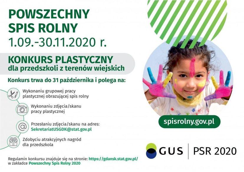 Plakat POWSZECHNY SPIS ROLNY 1.09.-30.11.2020 r. KONKURS PLASTYCZNY dla przedszkoli z terenów wiejskich Konkurs trwa do 31 października i polega na: Wykonaniu grupowej pracy plastycznej obrazującej spis rolny Wykonaniu zdjęcia/skanu pracy plastycznej spisrolny.gov.pl Przesłaniu zdjęcia/skanu na adres: SekretariatUSGDK@stat.gov.pl Zdobyciu atrakcyjnych nagród dla przedszkola GUS PSR 2020 Regulamin konkursu znajduje się na stronie: https://gdansk.stat.gov.pl/ w zakładce Powszechny Spis Rolny 2020