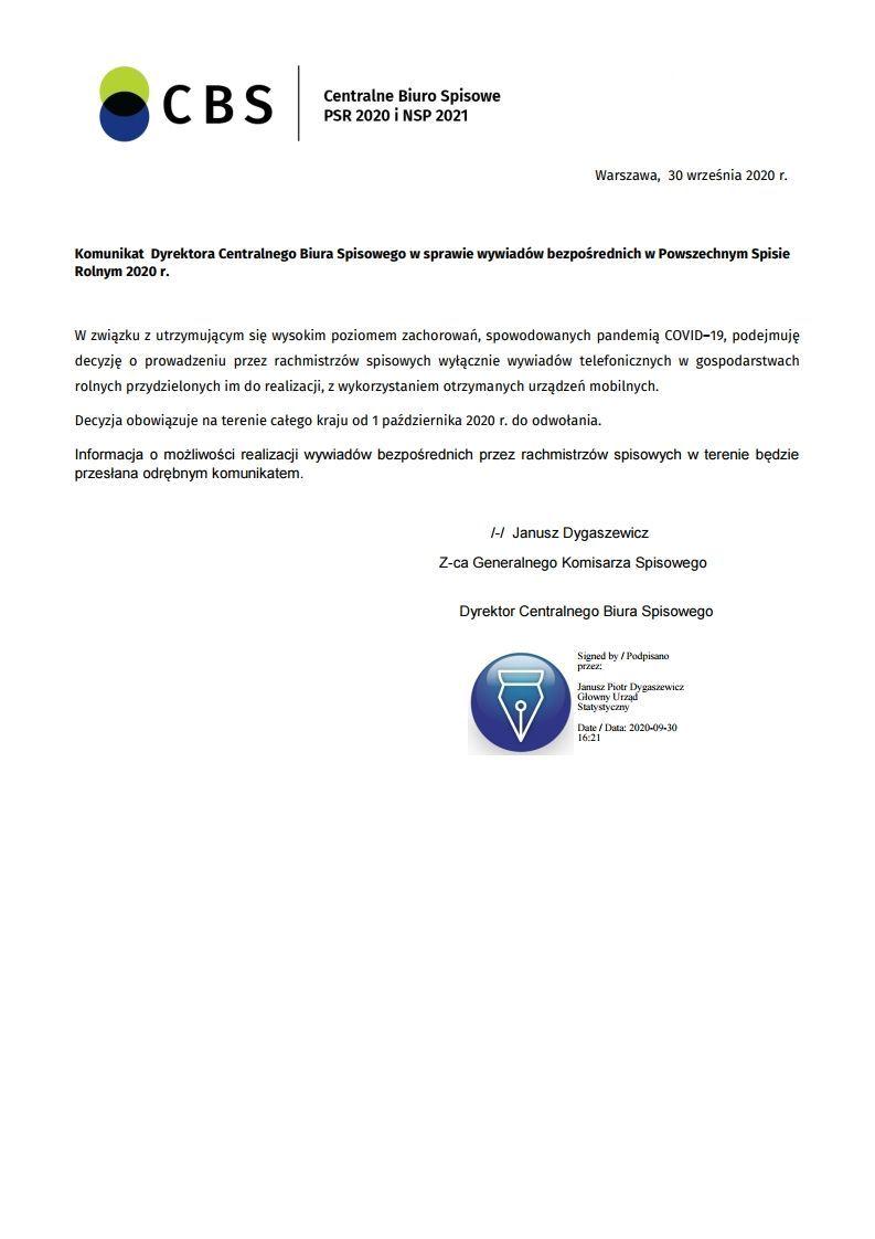 CBS Centralne Biuro Spisowe PSR 2020 i NSP 2021 Warszawa, 30 września 2020 r. Komunikat Dyrektora Centralnego Biura Spisowego w sprawie wywiadów bezpośrednich w Powszechnym Spisie Rolnym 2020 r. W związku z utrzymującym się wysokim poziomem zachorowań, spowodowanych pandemią COVID-19, podejmuję decyzję o prowadzeniu przez rachmistrzów spisowych wyłącznie wywiadów telefonicznych w gospodarstwach rolnych przydzielonych im do realizacji, z wykorzystaniem otrzymanych urządzeń mobilnych. Decyzja obowiązuje na terenie całego kraju od 1 października 2020 r. do odwołania. Informacja o możliwości realizacji wywiadów bezpośrednich przez rachmistrzów spisowych w terenie będzie przesłana odrębnym komunikatem. I-H Janusz Dygaszewicz Z-ca Generalnego Komisarza Spisowego Dyrektor Centralnego Biura Spisowego Signed by / Podpisano przez: Janusz Piotr Dygaszewicz Glowny Urząd Statystyczny Date / Data: 2020-09-30 16:21