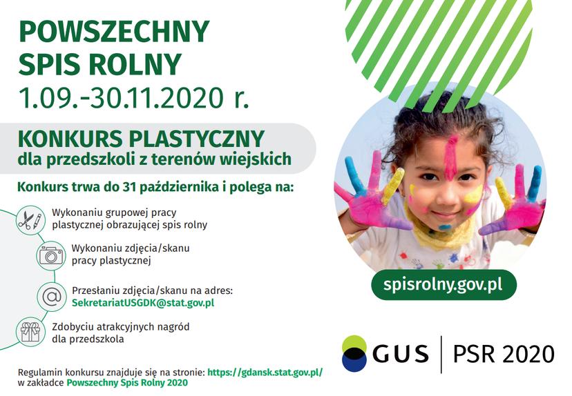 POWSZECHNY SPIS ROLNY 1.09.-30.11.2020 r. KONKURS PLASTYCZNY dla przedszkoli z terenów wiejskich Konkurs trwa do 31 października i polega na: Wykonaniu grupowej pracy plastycznej obrazującej spis rolny Wykonaniu zdjęcia/skanu pracy plastycznej spisrolny.gov.pl Przesłaniu zdjęcia/skanu na adres: SekretariatUSGDK@stat.gov.pl Zdobyciu atrakcyjnych nagród dla przedszkola GUS PSR 2020 Regulamin konkursu znajduje się na stronie: https://gdansk.stat.gov.pl/ w zakładce Powszechny Spis Rolny 2020