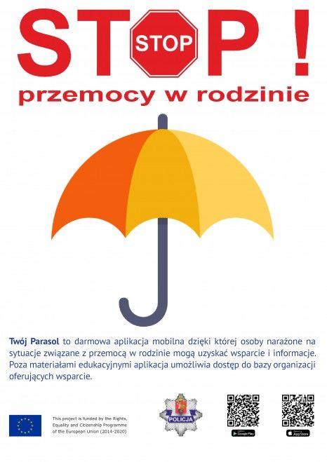 Plakat STOP ! przemocy w rodzinie Twój Parasol to darmowa aplikacja mobilna dzięki której osoby narażone na sytuacje związane z przemocą w rodzinie mogą uzyskać wsparcie i informacje. Poza materiałami edukacyjnymi aplikacja umożliwia dostęp do bazy organizacji oferujących wsparcie. This project is tunded by the Rights, Equality and CRirenship Programme POLICJA of the European Union (2014-2020)