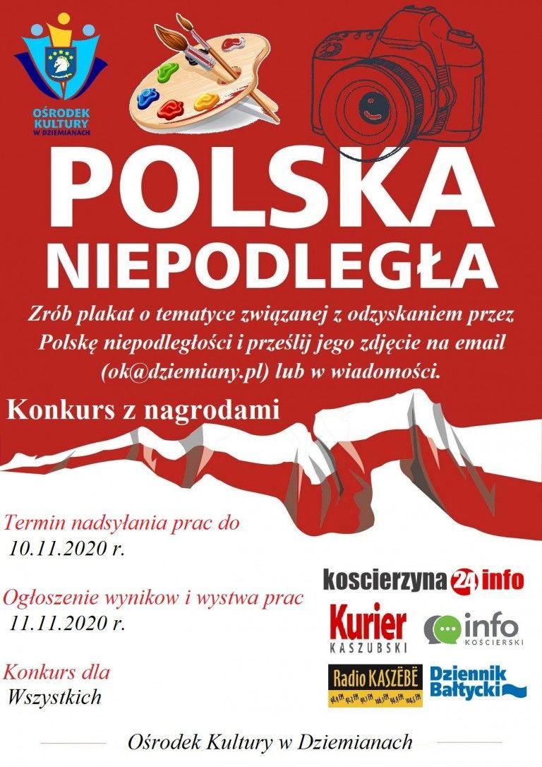 OŚRODEK KULTURY W DZIEMIANACH POLSKA NIEPODLEGŁA Zrób plakat o tematyce związanej z odzyskaniem przez Polskę niepodległości i prześlij jego zdjęcie na email (ok@dziemiany.pl) lub w wiadomości. Konkurs z nagrodami Termin nadsylania prac do 10.11.2020 r. koscierzyna 2) info Ogłoszenie wynikow i wystwa prac Kurier einfo 11.11.2020 r. KOŚCIERSKI KASZUBSKI Radio KASZËBË Dziennik Baltycki Konkurs dla Wszystkich Ośrodek Kultury w Dziemianach