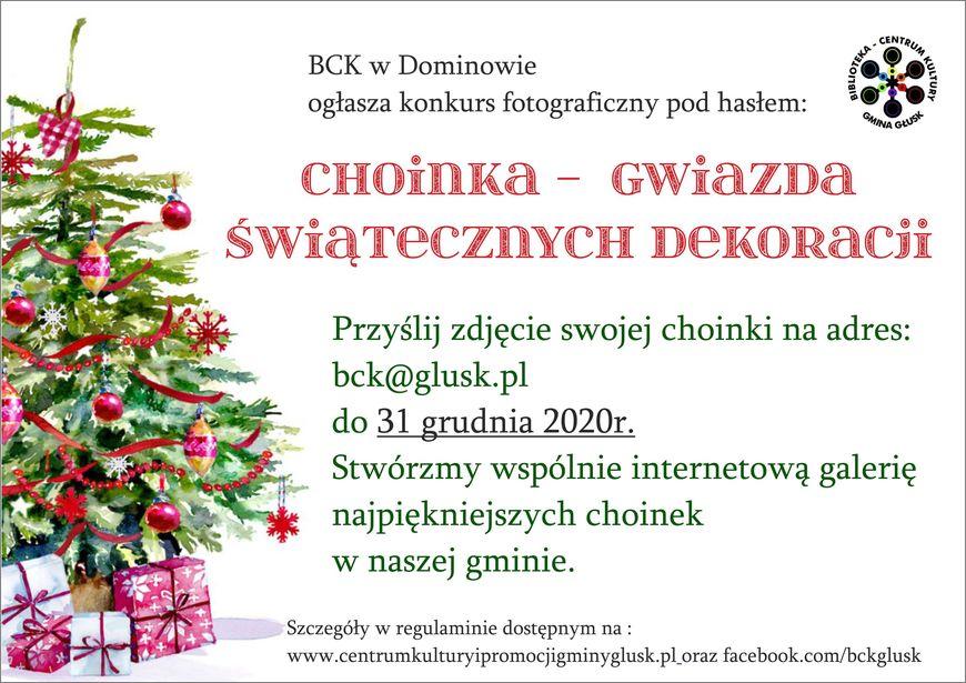 Plakat z informacjami CENTRUM BCK w Dominowie ogłasza konkurs fotograficzny pod hasłem: GMINA GŁUSK CHOINKA - GWiazDa ŚwiąrecznyCH DEKORacii Przyślij zdjęcie swojej choinki na adres: bck@glusk.pl do 31 grudnia 2020r. Stwórzmy wspólnie internetową galerię najpiękniejszych choinek w naszej gminie. Szczegóły w regulaminie dostępnym na : www.centrumkulturyipromocjigminyglusk.pl.oraz facebook.com/bckglusk KULTURY
