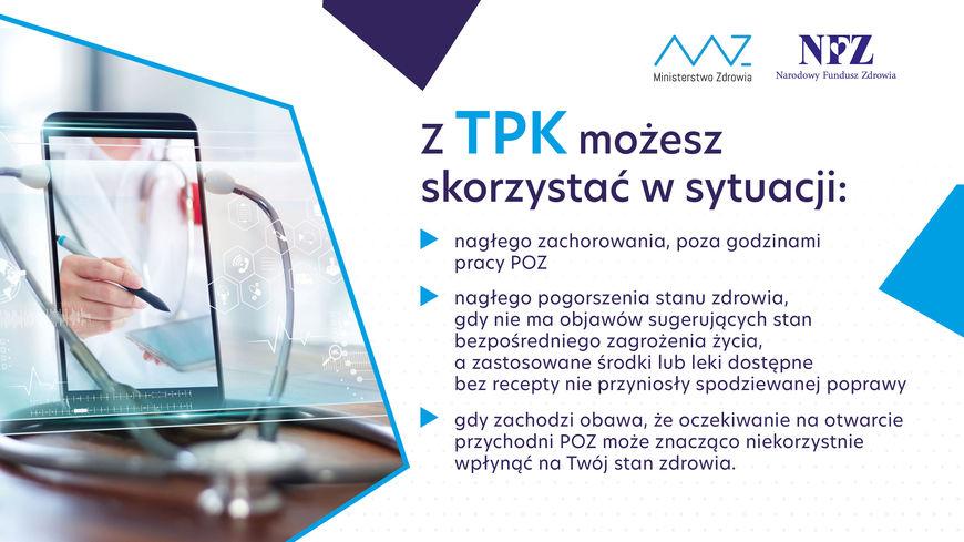 Grafika z napisami:  z TPK możesz skorzystać w sytuacji: nagłego zachorowania, poza godzinami pracy POZ nagłego pogorszenia stanu zdrowia, gdy nie ma objawów sugerujących stan bezpośredniego zagrożenia życia, a zastosowane środki lub leki dostępne bez recepty nie przyniosły spodziewanej poprawy gdy zachodzi obawa, że oczekiwanie na otwarcie przychodni POZ może znacząco niekorzystnie wpłynąć na Twój stan zdrowia.