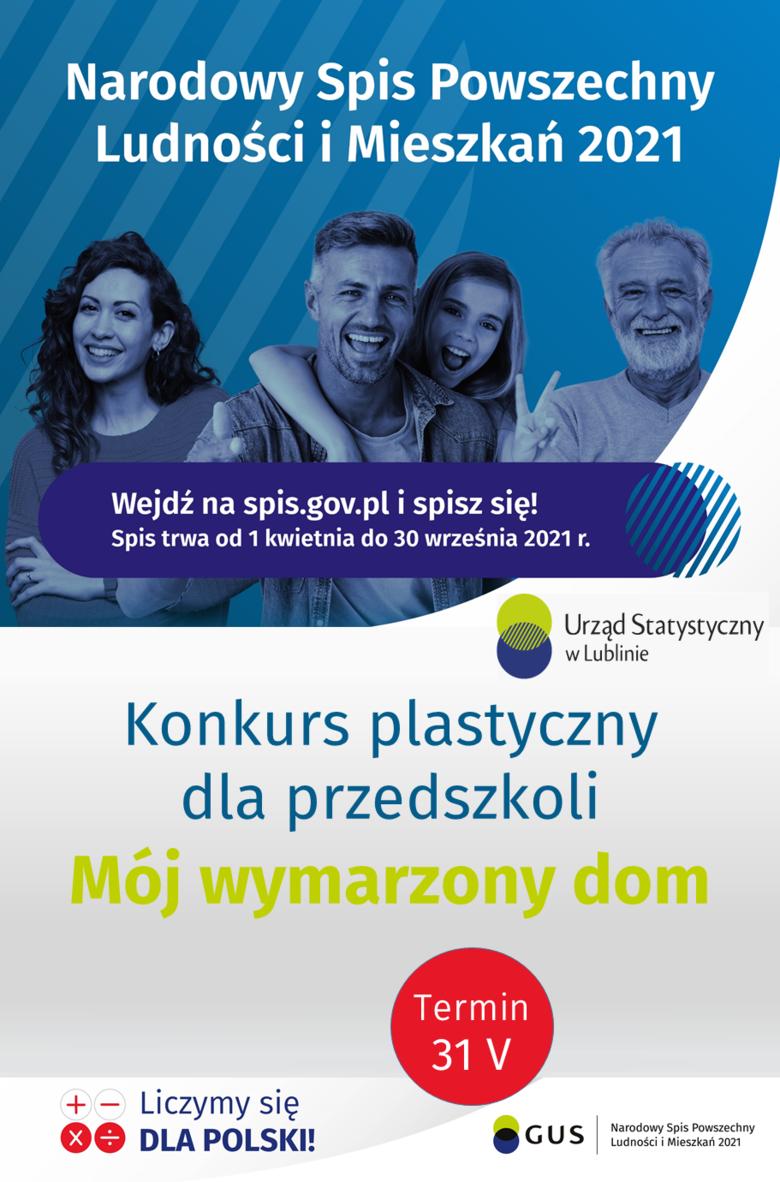 Plakat z informacjami w formie graficznej Narodowy Spis Powszechny Ludności i Mieszkań 2021 Wejdź na spis.gov.pl i spisz się! Spis trwa od 1 kwietnia do 30 września 2021 r. Urząd Statystyczny w Lublinie Konkurs plastyczny dla przedszkoli Mój wymarzony dom Termin 31 V Liczymy się DLA POLSKI! GUS Narodowy Spis Powszechny Ludności i Mieszkań 2021