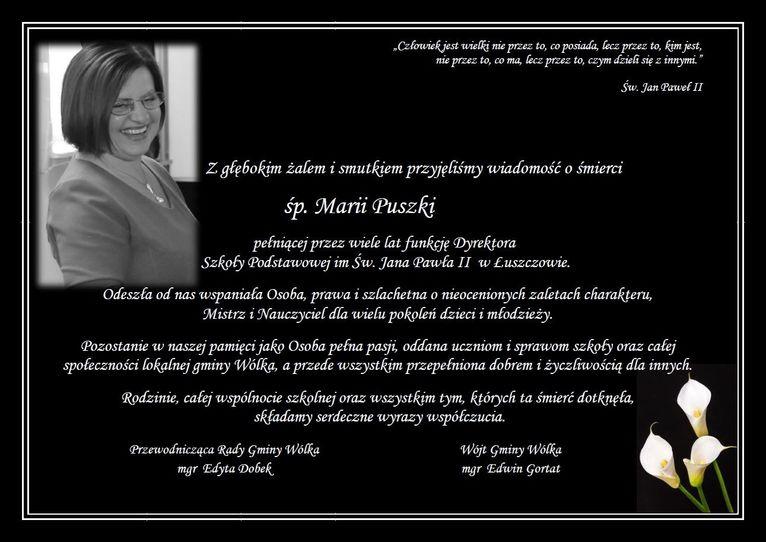 Z głębokim żalem i smutkiem przyjęliśmy wiadomość o śmierci  śp. Marii Puszki pełniącej przez wiele lat funkcję Dyrektora   Szkoły Podstawowej im Św. Jana Pawła II  w Łuszczowie. Odeszła od nas wspaniała Osoba, prawa i szlachetna o nieocenionych zaletach charakteru, Mistrz i Nauczyciel dla wielu pokoleń dzieci i młodzieży. Pozostanie w naszej pamięci jako Osoba pełna pasji, oddana uczniom i sprawom szkoły oraz całej społeczności lokalnej gminy Wólka, a przede wszystkim przepełniona dobrem i życzliwością dla innych. Rodzinie, całej wspólnocie szkolnej oraz wszystkim tym, których ta śmierć dotknęła,  składamy serdeczne wyrazy współczucia.