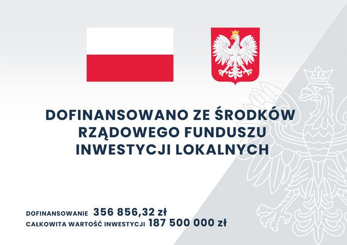 Flaga i godło Polski - Dofinansowano z Logo Rządowy Funduszu Inwestycji LokalnychFlaga i godło Polski - Dofinansowano z Logo Rządowy Funduszu Inwestycji Lokalnych, dofinansowanie - 356 856,32 zł całkowita wartość inwestycji - 187 500 000 zł