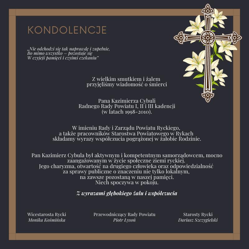 Z wielkim smutkiem i żalem przyjęliśmy wiadomość o śmierci  Pana Kazimierza Cybuli Radnego Rady Powiatu I, II i III kadencji (w latach 1998-2010).  W imieniu Rady i Zarządu Powiatu Ryckiego, a także pracowników Starostwa Powiatowego w Rykach składamy wyrazy współczucia pogrążonej w żałobie Rodzinie.  Pan Kazimierz Cybula był aktywnym i kompetentnym samorządowcem, mocno zaangażowanym w życie społeczne ziemi ryckiej. Jego charyzma, otwartość na drugiego człowieka oraz odpowiedzialność za sprawy publiczne o znaczeniu nie tylko lokalnym, na zawsze pozostaną w naszej pamięci. Niech spoczywa w pokoju.  Z wyrazami głębokiego żalu i współczucia  Wicestarosta Rycki Monika Kośmińska  Przewodniczący Rady Powiatu Piotr Łysoń  Starosty Rycki Dariusz Szczygielski